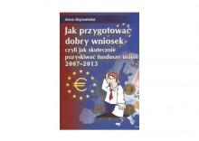 Jak przygotować dobry wniosek czyli jak skutecznie pozyskiwać fundusze unijne 2007 - 2013 - Anna Szymańska
